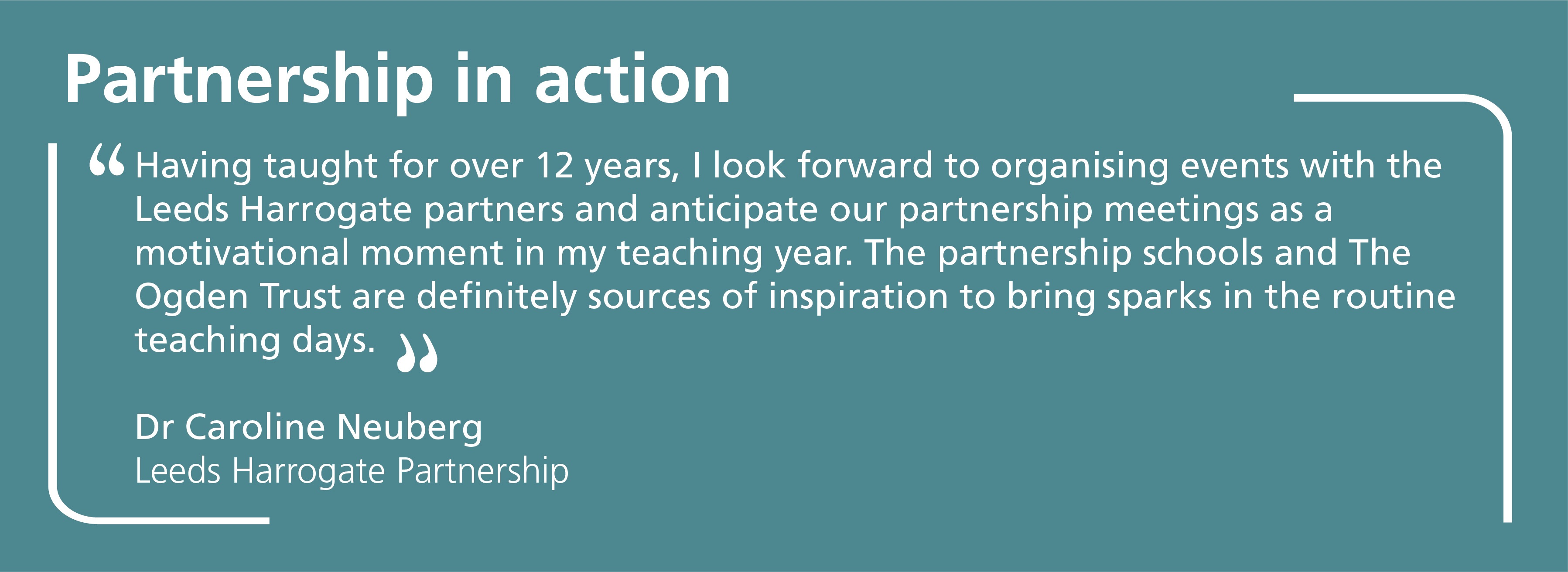 Having taught for over 12 years, I look forward to organising events with the Leeds Harrogate partners and anticipate our partnership meetings as a motivational moment in my teaching year. The partnership schools and The Ogden Trust are definitely sources of inspiration to bring sparks in the routine teaching days