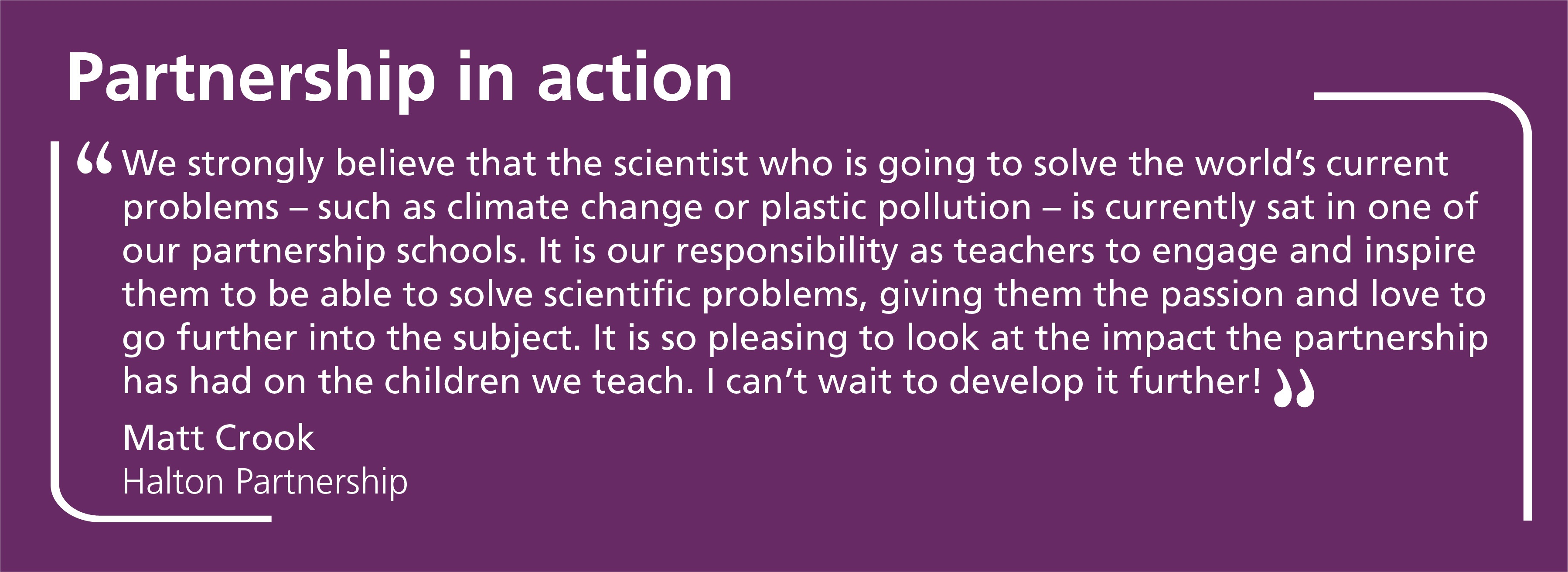 We strongly believe that the scientist who is going to solve the world's current problems – such as climate change or plastic pollution – is currently sat in one of our partnership schools. It is our responsibility as teachers to engage and inspire them to be able to solve scientific problems, giving them the passion and love to go further into the subject. It is so pleasing to look at the impact the partnership has had on the children we teach. I can't wait to develop it further!